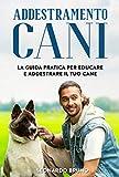 addestramento cani: la guida pratica per educare e addestrare il tuo cane