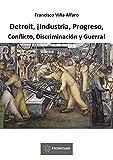 Detroit, ¡Industria, Progreso, Conflicto, Discriminación y Guerra!: Disputas sindicales de la industria automotriz estadounidense en el marco de la Segunda Guerra Mundial. 1937-1948.