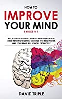 How To Improve Your Mind: 3 Books in 1: Accelerated Learning, Memory Improvement and Speed Reading to Learn, Memorize and Read Faster, Map Your Brain and Be More Productive
