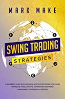 Swing Trading Strategies: A Beginners Guide Which Explains Step by Step Proven Strategies on Stocks, Forex, Options, Commodities and Money Management for Financial Freedom