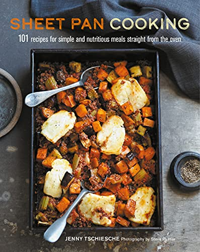 Sheet Pan Cooking: 101 recipes for simple and nutritious meals straight from the oven