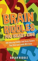 Brain Riddles For Smart Kids: 200 Amazing Riddles And Brain Teasers That Kids And Family Will Enjoy