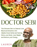 Doctor Sebi: The Ultimate Diet to Cleanse Liver, Blood and Intestine with Alkaline Food, Herbs and Fasting. Detox your Body, Lose Weight and Restore your Energy.