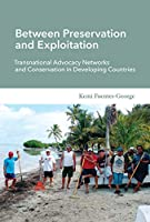 Between Preservation and Exploitation: Transnational Advocacy Networks and Conservation in Developing Countries (Politics, Science, and the Environment)