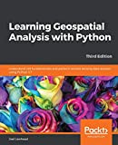 Learning Geospatial Analysis with Python: Understand GIS fundamentals and perform remote sensing data analysis using Python 3.7, 3rd Edition