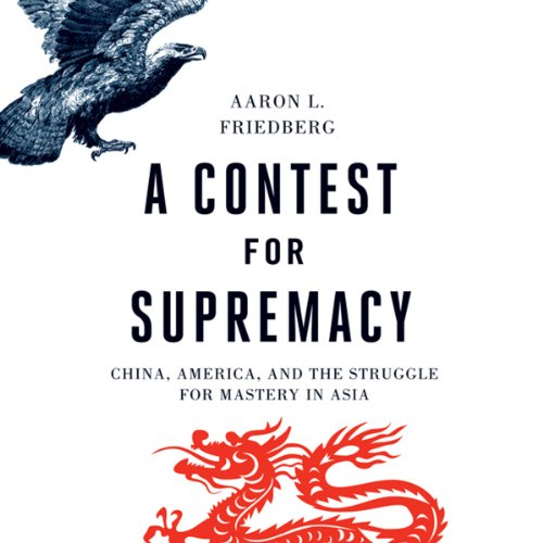 A Contest for Supremacy     China, America, and the Struggle for Mastery in Asia              By:                                                                                                                                 Aaron L. Friedberg                               Narrated by:                                                                                                                                 Michael Scherer                      Length: 11 hrs and 48 mins     18 ratings     Overall 4.4