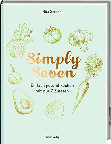 Simply Seven: Einfach gesund kochen mit nur 7 Zutaten