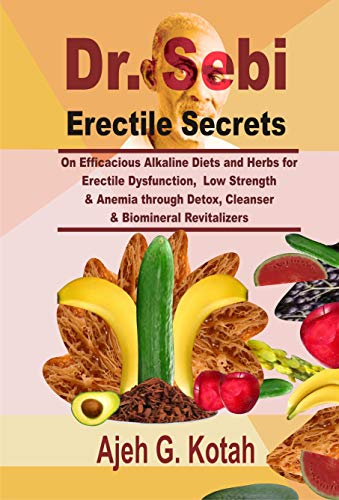 Dr. Sebi Erectile Secrets: On Efficacious Alkaline Diets and Herbs for Erectile Dysfunction, Low Strength & Anemia through Detox, Cleanser & Biomineral Revitalizers by [Ajeh G. Kotah]