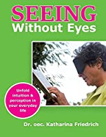 Seeing Without Eyes: Unfold intuition & perception in your everyday life
