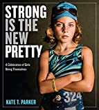 STRONG IS THE NEW PRETTY: A Celebration of Girls Being Themselves...