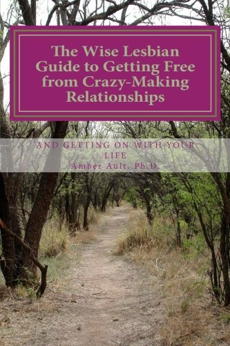 The Wise Lesbian Guide to Getting Free From Crazy-Making Relationships & Getting on with Your Life (The Wise Lesbian Guide Series) (Volume 1)