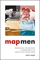 Map Men: Transnational Lives and Deaths of Geographers in the Making of East Central Europe
