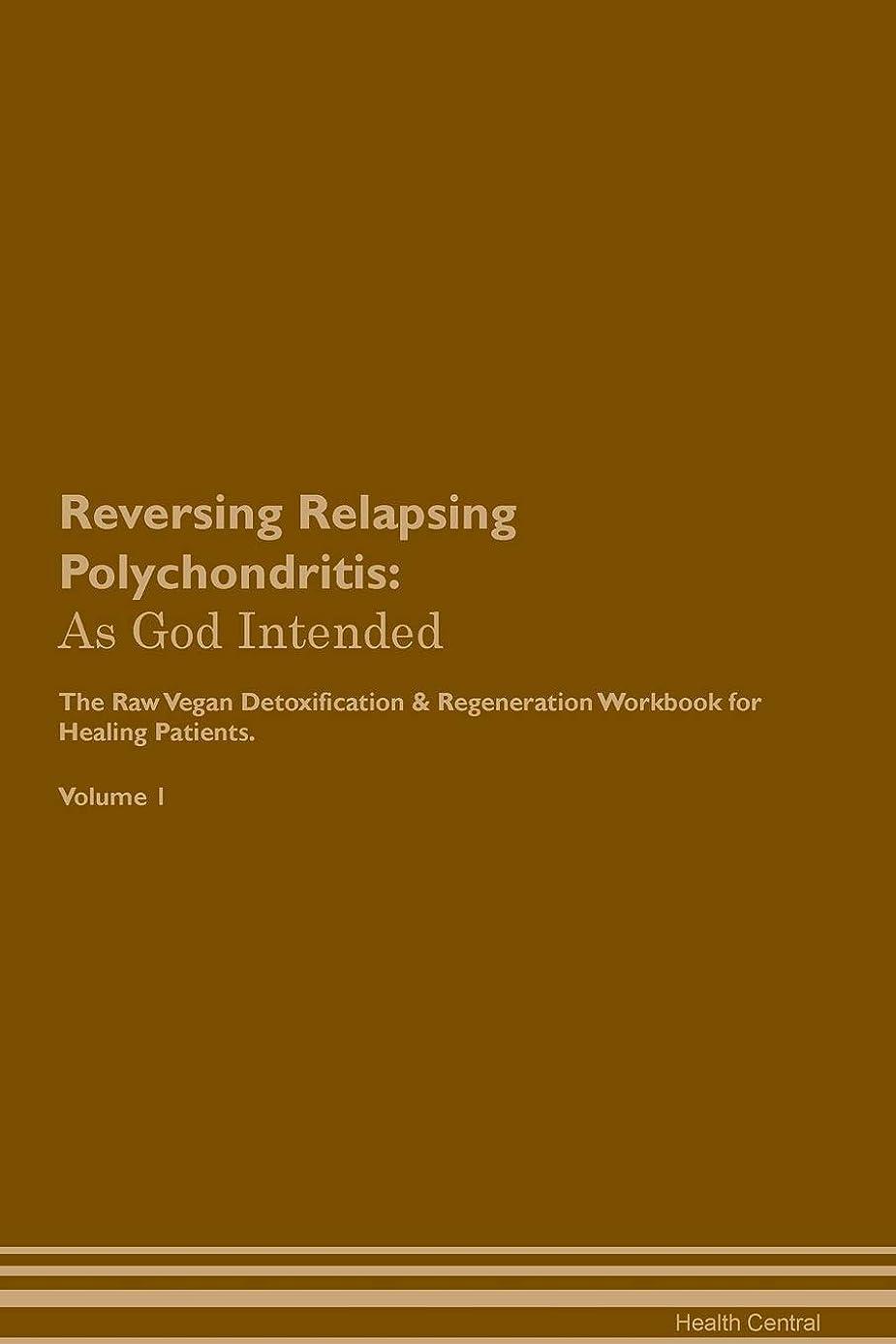Reversing Relapsing Polychondritis: As God Intended the Raw Vegan Plant-Based Detoxification & Regeneration Workbook for Healing Patients. Volume 1