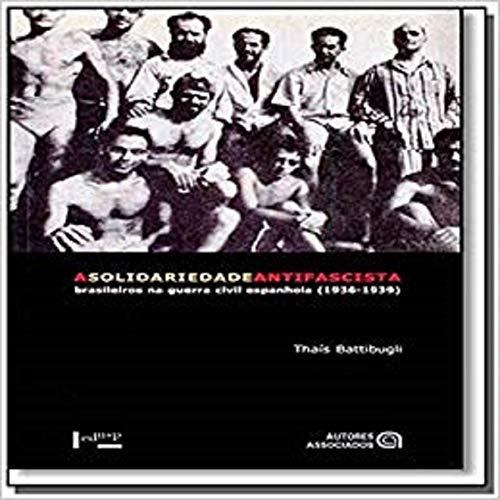 A Solidariedade Antifascista. Brasileiros na Guerra Civil Espanhola. 1936-1939