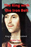 The King with the Iron Belt: The life of King James IV of Scotland