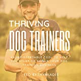 Thriving Dog Trainers: An Indispensable Tool to Help You Start or Repair Your Dog Training Business