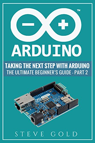 Arduino: Taking The Next Step With Arduino: The Ultimate Beginner's Guide - Part 2 (Arduino 101, Arduino sketches, Complete beginners guide, Programming, ... Ruby, html, php, Robots) (English Edition)