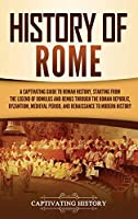 History of Rome: A Captivating Guide to Roman History, Starting from the Legend of Romulus and Remus through the Roman Republic, Byzantium, Medieval Period, and Renaissance to Modern History