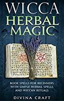Wicca Herbal Magic: Book Spells For Beginners With Simple Herbal Spells And Wiccan Rituals