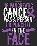 If Pancreatic Cancer Was A Person I'd Punch It In The Face: Pancreatic Cancer Awareness Composition Notebook Back to School 7.5 x 9.25 Inches 100 College Ruled Pages Journal Diary