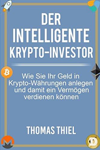 Der intelligente Krypto-Investor: Wie Sie Ihr Geld in Kryptowährungen anlegen und damit ein Vermögen verdienen können