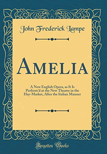 Amelia: A New English Opera, as It Is Perform'd at the New Theatre in the Hay-Market, After the Italian Manner (Classic Reprint)