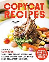 Copycat Recipes: A Simple Cookbook to Prepare Famous Restaurant Recipes at Home with Low Budget. From Breakfast to Dinner. Including Tips to Present Dishes