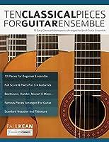 Ten Classical Pieces For Guitar Ensemble: 10 Easy Classical Masterpieces Arranged For Small Guitar Ensemble