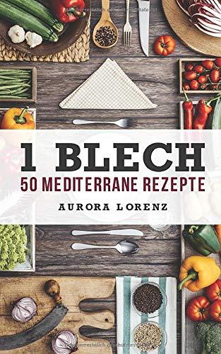 1 Blech - 50 Mediterrane Rezepte: Alles aus und in einem Backofen zubereitet
