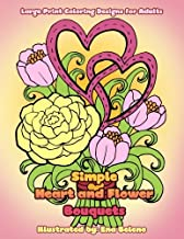 Simple Heart and Flower Bouquets: Large Print Pictures and Easy Designs of Floral Bouquets and Hearts Coloring Book for Adults (Beautiful and Simple Adult Coloring Books) (Volume 3)