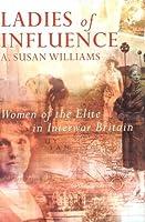 Ladies of Influence: Women of the Elite in Interwar Britain (Allen Lane History S.)
