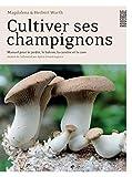 Cultiver ses champignons: Manuel pour le jardin, le balcon, la cuisine et la cave