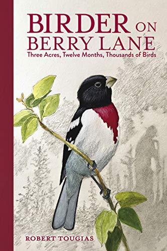 Birder on Berry Lane: Three Acres, Twelve Months, Thousands of Birds