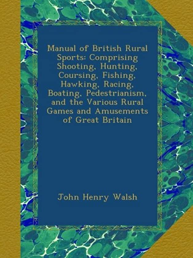ファンド泣き叫ぶ半島Manual of British Rural Sports: Comprising Shooting, Hunting, Coursing, Fishing, Hawking, Racing, Boating, Pedestrianism, and the Various Rural Games and Amusements of Great Britain