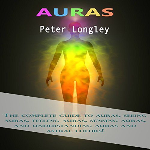 Auras: The Complete Guide to Auras, Seeing Auras, Feeling Auras, Sensing Auras, and Understanding Auras and Astral Colors! cover art