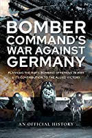 Bomber Command's War Against Germany: Planning the RAF's Bombing Offensive in WWII and Its Contribution to the Allied Victory (Official History)