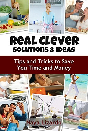 REAL CLEVER IDEAS AND SOLUTIONS - Hints and Tips to Save You Time and Money: (Cleaning Tips, Cooking on a Budget, Travel Hacks and Other Money Saving Tips)