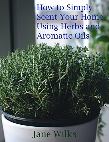 How to simply scent your home using herbs and aromatic oils by [Jane Wilks]