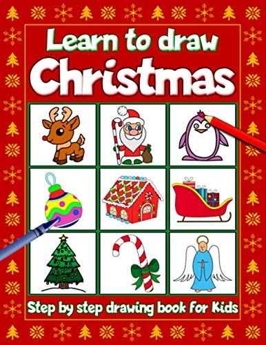 Learn To Draw Christmas Step By Step Drawing Book For Kids: A Christmas How To Draw Guide featuring Santa Claus, Reindeer, Snowmen, Elf, Ornaments, Angels, Christmas Trees And A Lot More!