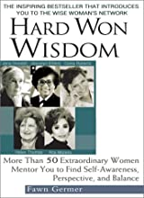 Hard Won Wisdom: More Than 50 Extraordinary Women Mentor You to Find