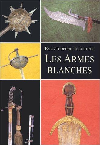 Encyclopédie illustrée : Les Armes blanches