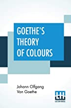 Goethe's Theory Of Colours: Translated From The German With Notes By Charles Lock Eastlake
