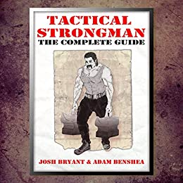Tactical Strongman: The Complete Guide by [Josh Bryant, Adam benShea]