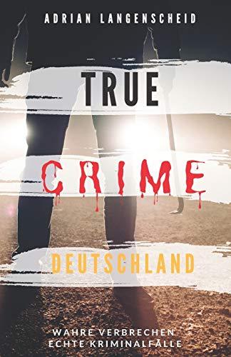 TRUE CRIME DEUTSCHLAND: Wahre Verbrechen echte Kriminalfälle Adrian Langenscheid 15 schockierende Kurzgeschichten aus dem wahren Leben
