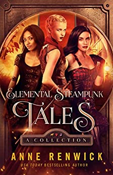 Elemental Steampunk Tales: A Collection: Three Steampunk Romances (An Elemental Steampunk Tale) by [Anne Renwick]