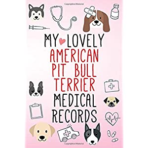 My Lovely American Pit Bull Terrier Medical Records Notebook / Journal 6x9 with 120 Pages Keepsake Dog log: for American Pit Bull Terrier lover ... organizer Medical Logbook journal notebo 6