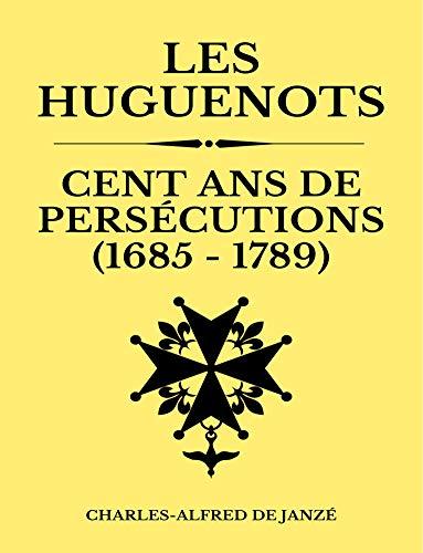 Les Huguenots Cent Ans de Persécutions (1685-1789): Chronique Historique Détaillée   367 pages   Edition Optimisée Annotée (French Edition)