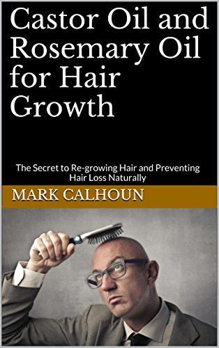 Castor Oil and Rosemary Oil for Hair Growth: The Secret to Re-growing Hair and Preventing Hair Loss Naturally (English Edition)