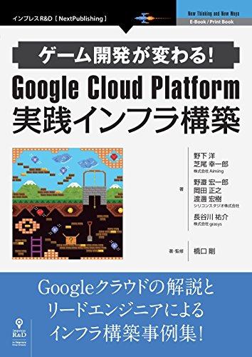 [野下 洋, 芝尾 幸一郎, シリコンスタジオ株式会社, 長谷川 祐介, 橋口 剛]のゲーム開発が変わる!Google Cloud Platform 実践インフラ構築 (NextPublishing)