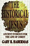 The Historical Jesus: Ancient Evidence for the Life of Christ - Gary R. Habermas